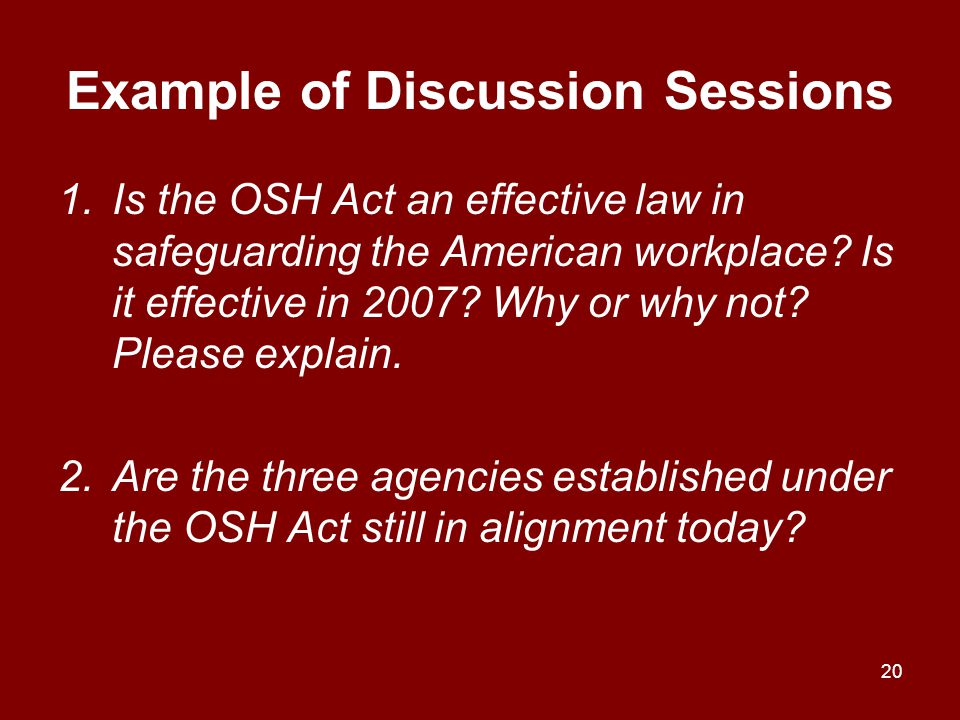 Example of Discussion Sessions 1.Is the OSH Act an effective law in safeguarding the American workplace? Is it effective in 2007? Why or why not? Plea