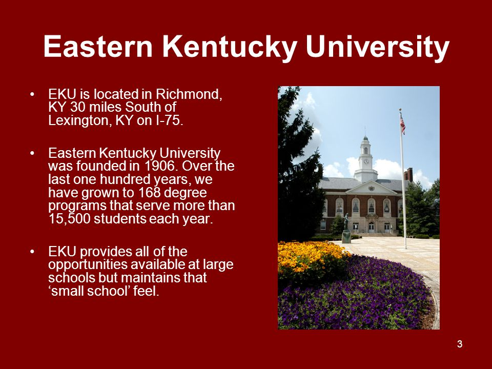 Eastern Kentucky University EKU is located in Richmond, KY 30 miles South of Lexington, KY on I-75. Eastern Kentucky University was founded in 1906. O