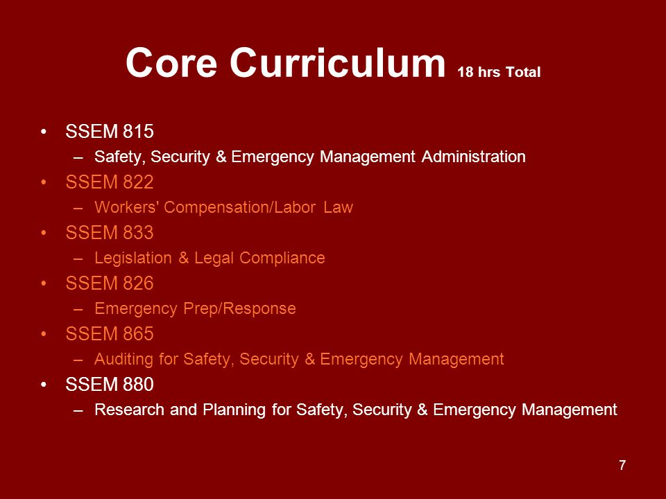 Core Curriculum 18 hrs Total SSEM 815 –Safety, Security & Emergency Management Administration SSEM 822 –Workers' Compensation/Labor Law SSEM 833 –Legi