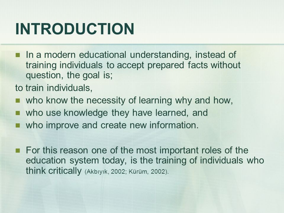 In a modern educational understanding, instead of training individuals to accept prepared facts without question, the goal is; to train individuals, who know the necessity of learning why and how, who use knowledge they have learned, and who improve and create new information.