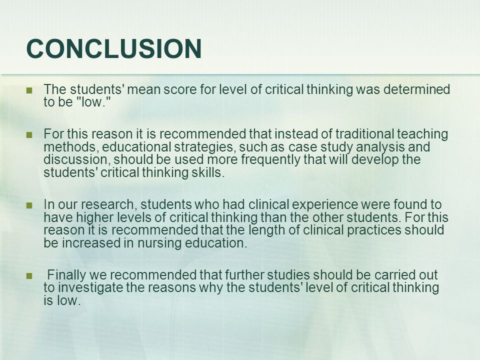 CONCLUSION The students mean score for level of critical thinking was determined to be low. For this reason it is recommended that instead of traditional teaching methods, educational strategies, such as case study analysis and discussion, should be used more frequently that will develop the students critical thinking skills.