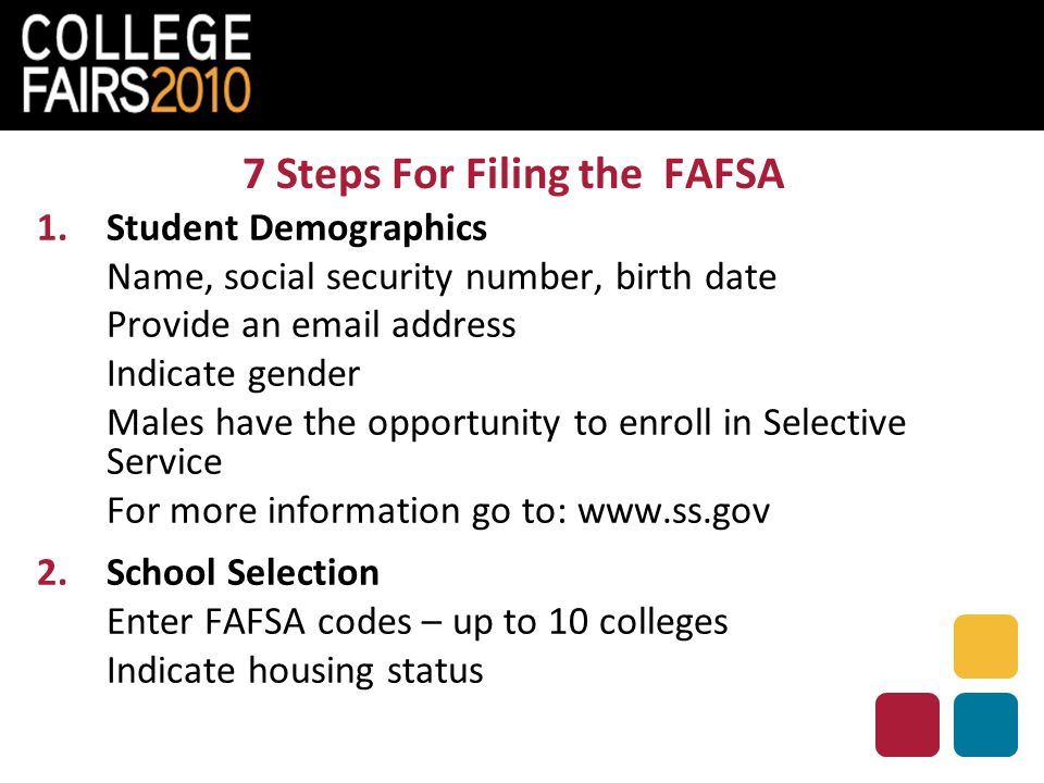 7 Steps For Filing the FAFSA 1.Student Demographics Name, social security number, birth date Provide an email address Indicate gender Males have the opportunity to enroll in Selective Service For more information go to: www.ss.gov 2.School Selection Enter FAFSA codes – up to 10 colleges Indicate housing status