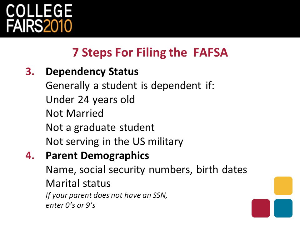 7 Steps For Filing the FAFSA 3. Dependency Status Generally a student is dependent if: Under 24 years old Not Married Not a graduate student Not servi