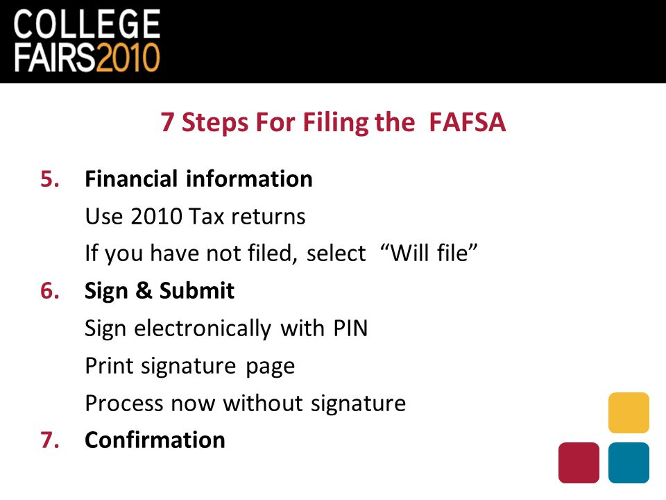 7 Steps For Filing the FAFSA 5.Financial information Use 2010 Tax returns If you have not filed, select Will file 6.Sign & Submit Sign electronically with PIN Print signature page Process now without signature 7.Confirmation