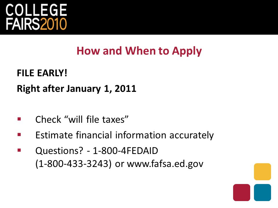 "How and When to Apply FILE EARLY! Right after January 1, 2011  Check ""will file taxes""  Estimate financial information accurately  Questions? - 1-8"