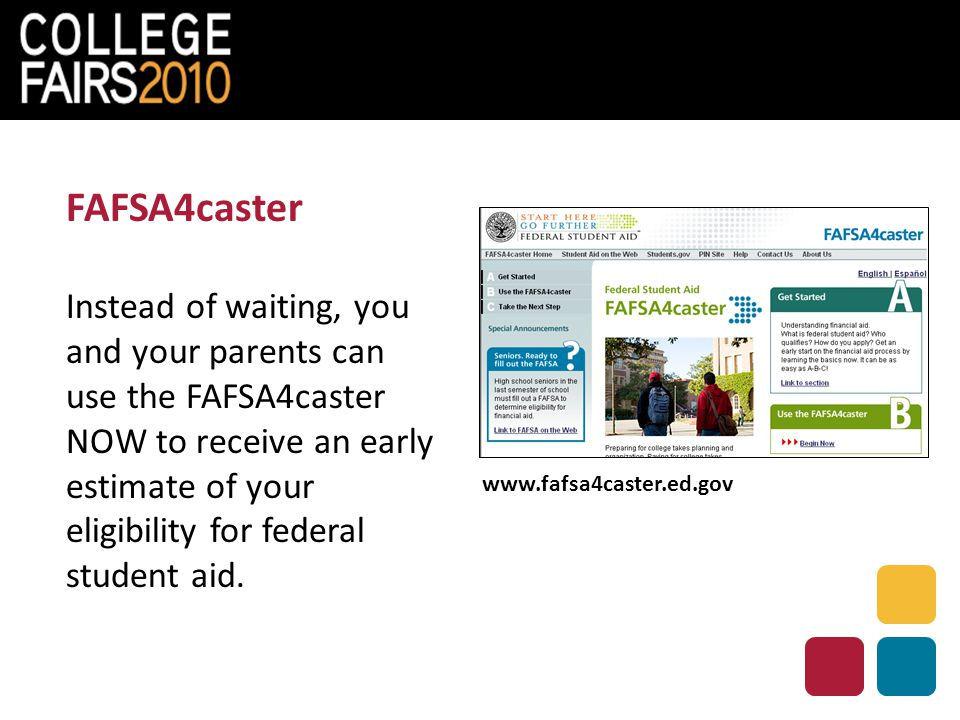 FAFSA4caster Instead of waiting, you and your parents can use the FAFSA4caster NOW to receive an early estimate of your eligibility for federal student aid.