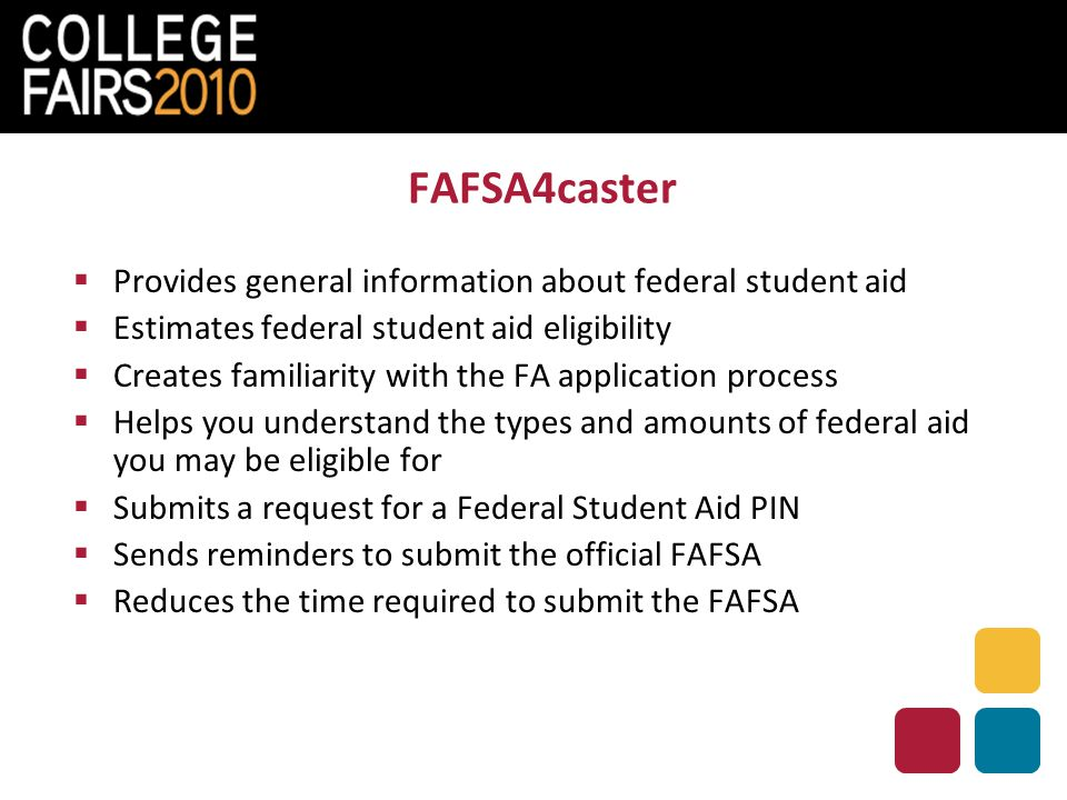FAFSA4caster  Provides general information about federal student aid  Estimates federal student aid eligibility  Creates familiarity with the FA application process  Helps you understand the types and amounts of federal aid you may be eligible for  Submits a request for a Federal Student Aid PIN  Sends reminders to submit the official FAFSA  Reduces the time required to submit the FAFSA