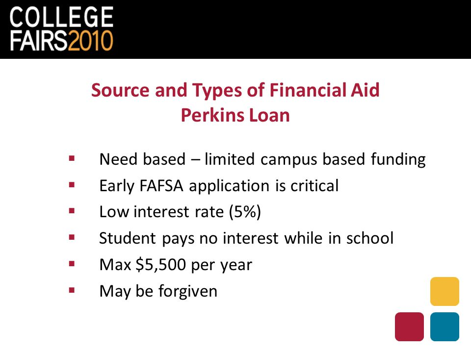 Source and Types of Financial Aid Perkins Loan  Need based – limited campus based funding  Early FAFSA application is critical  Low interest rate (5%)  Student pays no interest while in school  Max $5,500 per year  May be forgiven