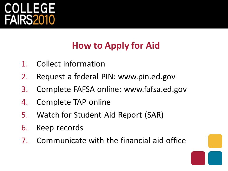 How to Apply for Aid 1.Collect information 2.Request a federal PIN: www.pin.ed.gov 3.Complete FAFSA online: www.fafsa.ed.gov 4.Complete TAP online 5.W