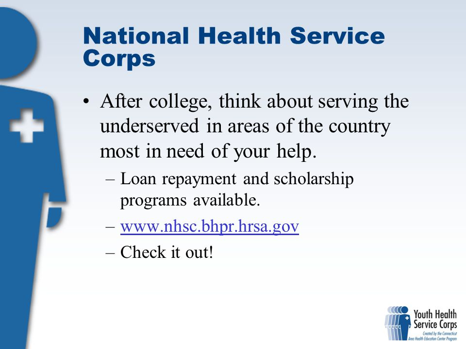National Health Service Corps After college, think about serving the underserved in areas of the country most in need of your help.