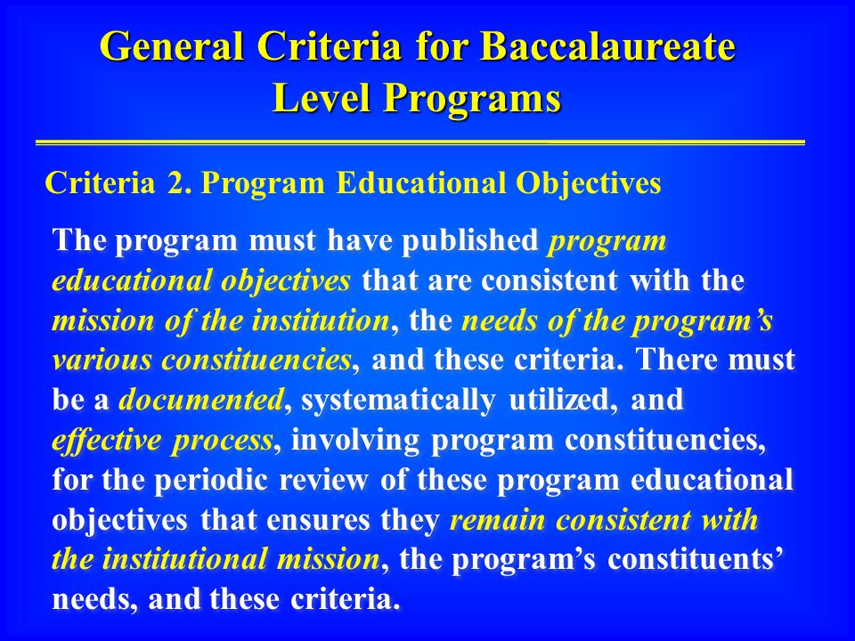 General Criteria for Baccalaureate Level Programs The program must have published program educational objectives that are consistent with the mission of the institution, the needs of the program's various constituencies, and these criteria.