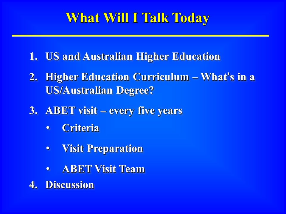 What Will I Talk Today Criteria Criteria Visit Preparation Visit Preparation ABET Visit Team ABET Visit Team Criteria Criteria Visit Preparation Visit Preparation ABET Visit Team ABET Visit Team 1.US and Australian Higher Education 2.Higher Education Curriculum – What's in a US/Australian Degree.