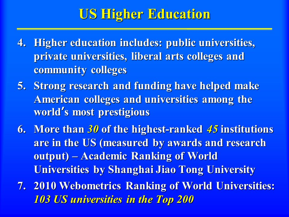 US Higher Education 4.Higher education includes: public universities, private universities, liberal arts colleges and community colleges 5.Strong research and funding have helped make American colleges and universities among the world's most prestigious 6.More than 30 of the highest-ranked 45 institutions are in the US (measured by awards and research output) – Academic Ranking of World Universities by Shanghai Jiao Tong University 7.2010 Webometrics Ranking of World Universities: 103 US universities in the Top 200