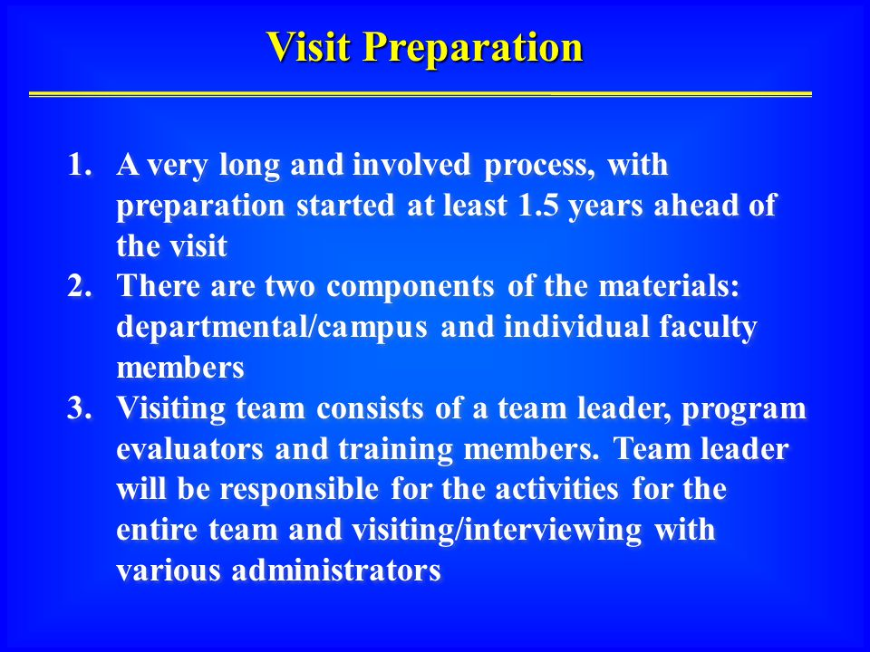 Visit Preparation 1.A very long and involved process, with preparation started at least 1.5 years ahead of the visit 2.There are two components of the materials: departmental/campus and individual faculty members 3.Visiting team consists of a team leader, program evaluators and training members.