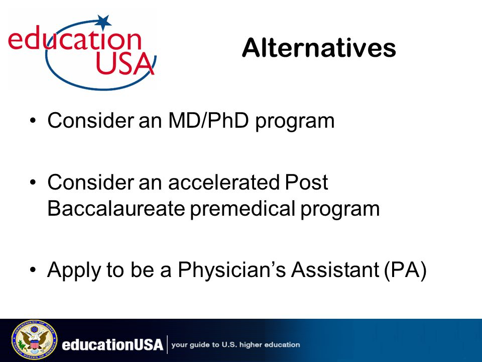 Alternatives Consider an MD/PhD program Consider an accelerated Post Baccalaureate premedical program Apply to be a Physician's Assistant (PA)