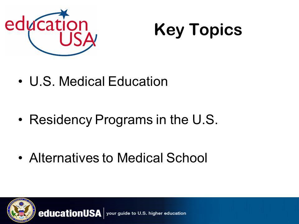 Key Topics U.S. Medical Education Residency Programs in the U.S. Alternatives to Medical School