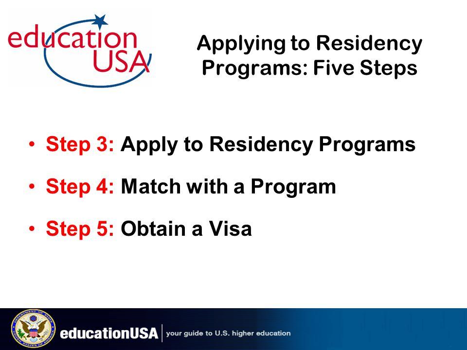 Applying to Residency Programs: Five Steps Step 3: Apply to Residency Programs Step 4: Match with a Program Step 5: Obtain a Visa