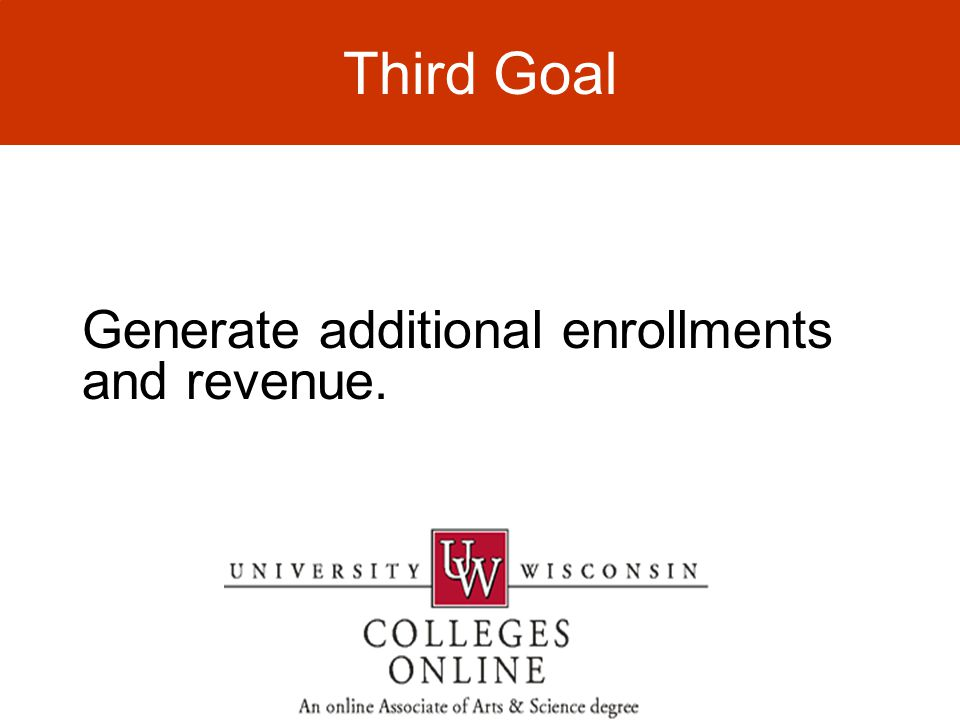 Generate additional enrollments and revenue. Third Goal