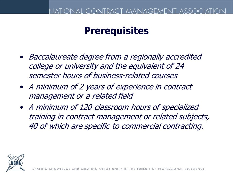 Prerequisites Baccalaureate degree from a regionally accredited college or university and the equivalent of 24 semester hours of business-related courses A minimum of 2 years of experience in contract management or a related field A minimum of 120 classroom hours of specialized training in contract management or related subjects, 40 of which are specific to commercial contracting.
