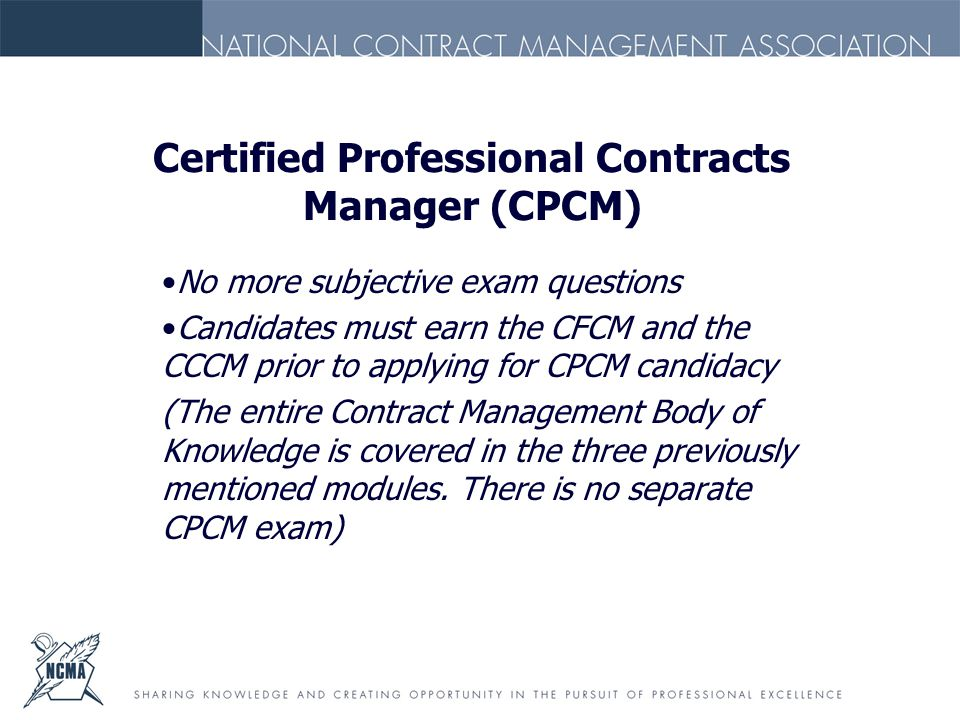 Certified Professional Contracts Manager (CPCM) No more subjective exam questions Candidates must earn the CFCM and the CCCM prior to applying for CPCM candidacy (The entire Contract Management Body of Knowledge is covered in the three previously mentioned modules.