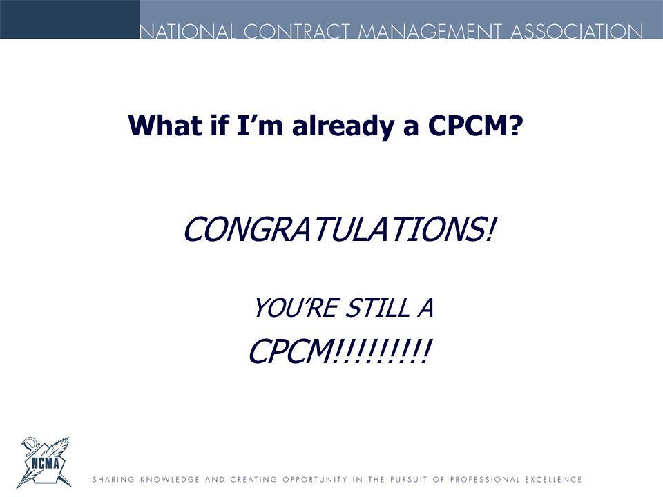 What if I'm already a CPCM? CONGRATULATIONS! YOU'RE STILL A CPCM!!!!!!!!!