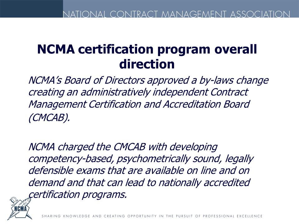 NCMA certification program overall direction NCMA's Board of Directors approved a by-laws change creating an administratively independent Contract Management Certification and Accreditation Board (CMCAB).