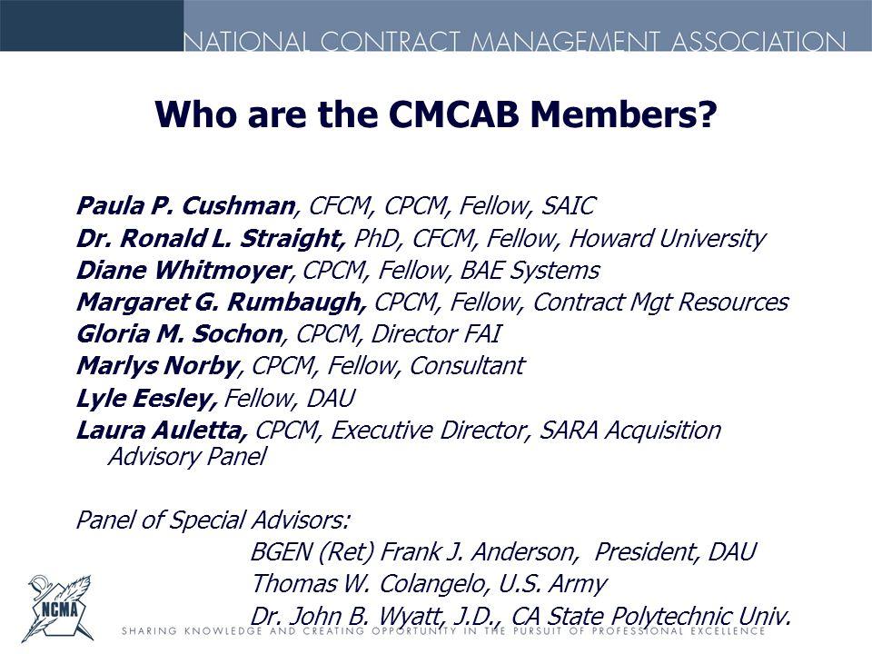 Who are the CMCAB Members? Paula P. Cushman, CFCM, CPCM, Fellow, SAIC Dr. Ronald L. Straight, PhD, CFCM, Fellow, Howard University Diane Whitmoyer, CP