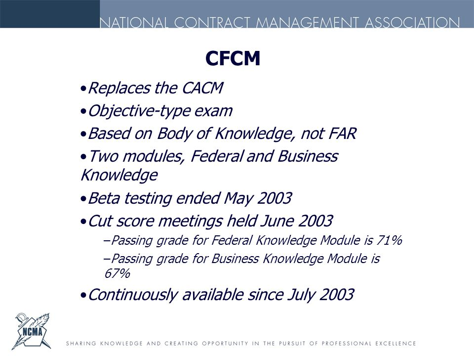 CFCM Replaces the CACM Objective-type exam Based on Body of Knowledge, not FAR Two modules, Federal and Business Knowledge Beta testing ended May 2003 Cut score meetings held June 2003 –Passing grade for Federal Knowledge Module is 71% –Passing grade for Business Knowledge Module is 67% Continuously available since July 2003
