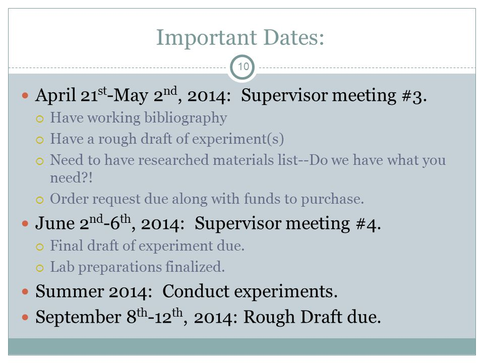 10 Important Dates: April 21 st -May 2 nd, 2014: Supervisor meeting #3.  Have working bibliography  Have a rough draft of experiment(s)  Need to ha