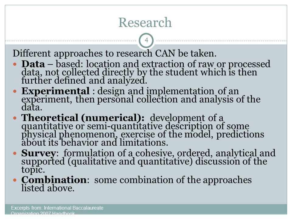 4 Research Excerpts from: International Baccalaureate Organization 2007 Handbook Different approaches to research CAN be taken.