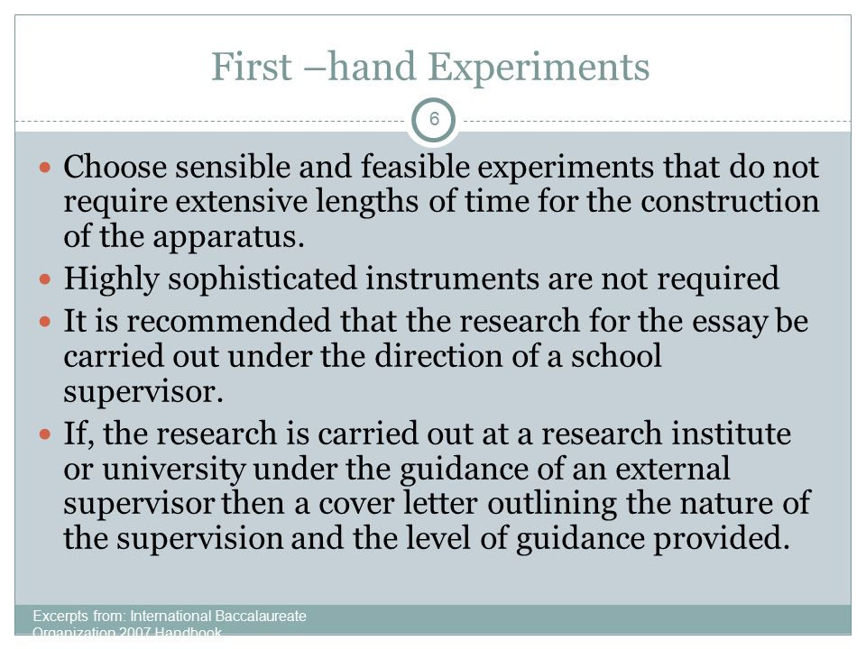 6 First –hand Experiments Excerpts from: International Baccalaureate Organization 2007 Handbook Choose sensible and feasible experiments that do not r