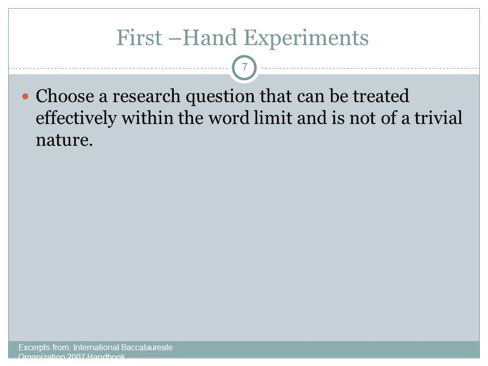 7 First –Hand Experiments Excerpts from: International Baccalaureate Organization 2007 Handbook Choose a research question that can be treated effecti