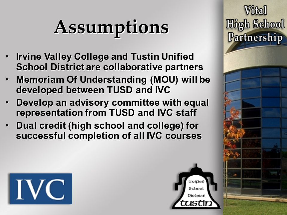 Assumptions Irvine Valley College and Tustin Unified School District are collaborative partners Memoriam Of Understanding (MOU) will be developed betw
