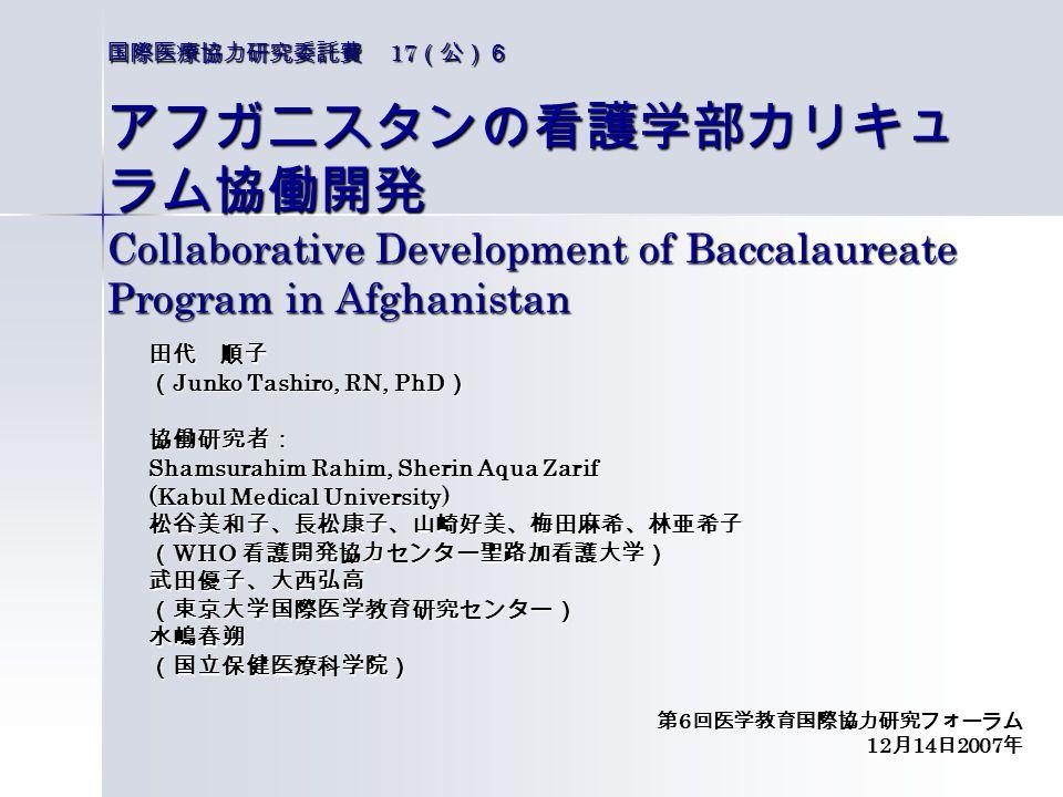 国際医療協力研究委託費 17 (公)6 アフガニスタンの看護学部カリキュ ラム協働開発 Collaborative Development of Baccalaureate Program in Afghanistan 田代 順子 ( Junko Tashiro, RN, PhD ) 協働研究者: Shamsurahim Rahim, Sherin Aqua Zarif (Kabul Medical University) 松谷美和子、長松康子、山崎好美、梅田麻希、林亜希子 ( WHO 看護開発協力センター聖路加看護大学) 武田優子、大西弘高(東京大学国際医学教育研究センター)水嶋春朔(国立保健医療科学院) 第 6 回医学教育国際協力研究フォーラム 12 月 14 日 2007 年