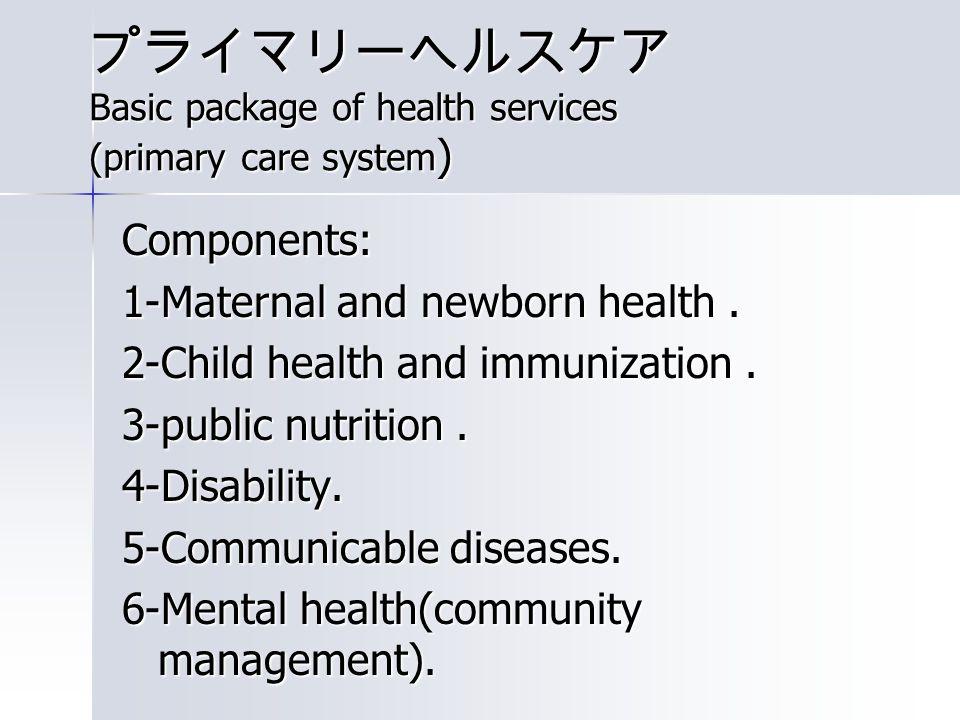 プライマリーヘルスケア Basic package of health services (primary care system ) Components: 1-Maternal and newborn health.