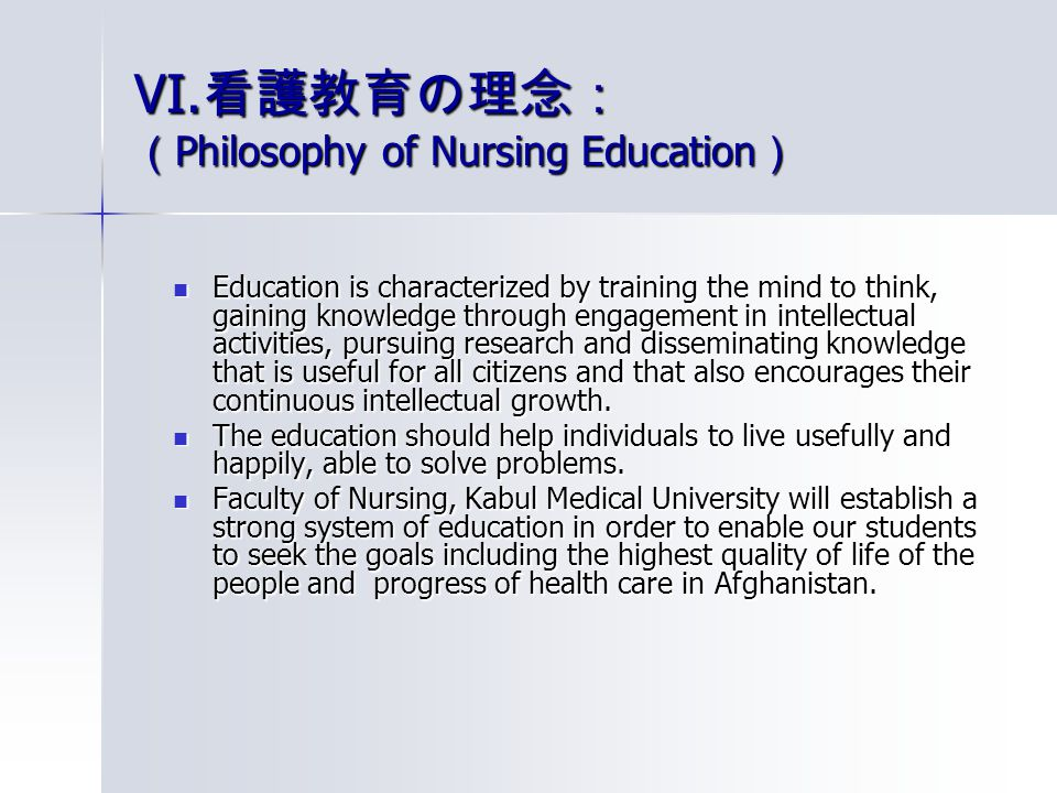 VI. 看護教育の理念: ( Philosophy of Nursing Education ) Education is characterized by training the mind to think, gaining knowledge through engagement in int
