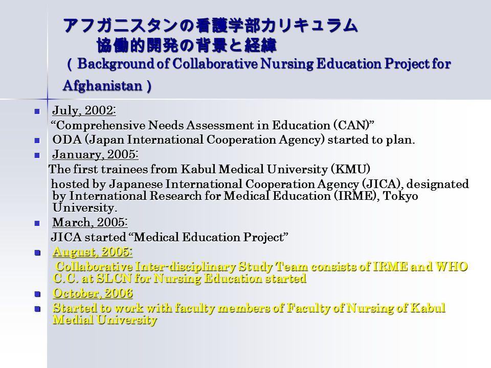 アフガニスタンの看護学部カリキュラム 協働的開発の背景と経緯 ( Background of Collaborative Nursing Education Project for Afghanistan ) July, 2002: July, 2002: Comprehensive Needs Assessment in Education (CAN) Comprehensive Needs Assessment in Education (CAN) ODA (Japan International Cooperation Agency) started to plan.