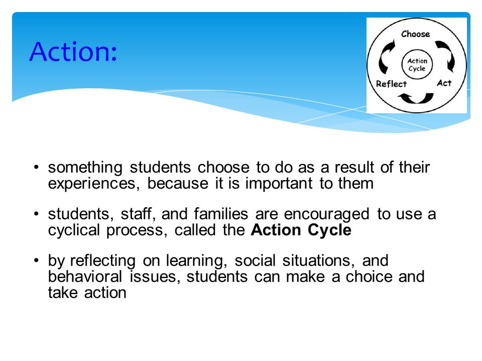 something students choose to do as a result of their experiences, because it is important to them students, staff, and families are encouraged to use a cyclical process, called the Action Cycle by reflecting on learning, social situations, and behavioral issues, students can make a choice and take action Action: