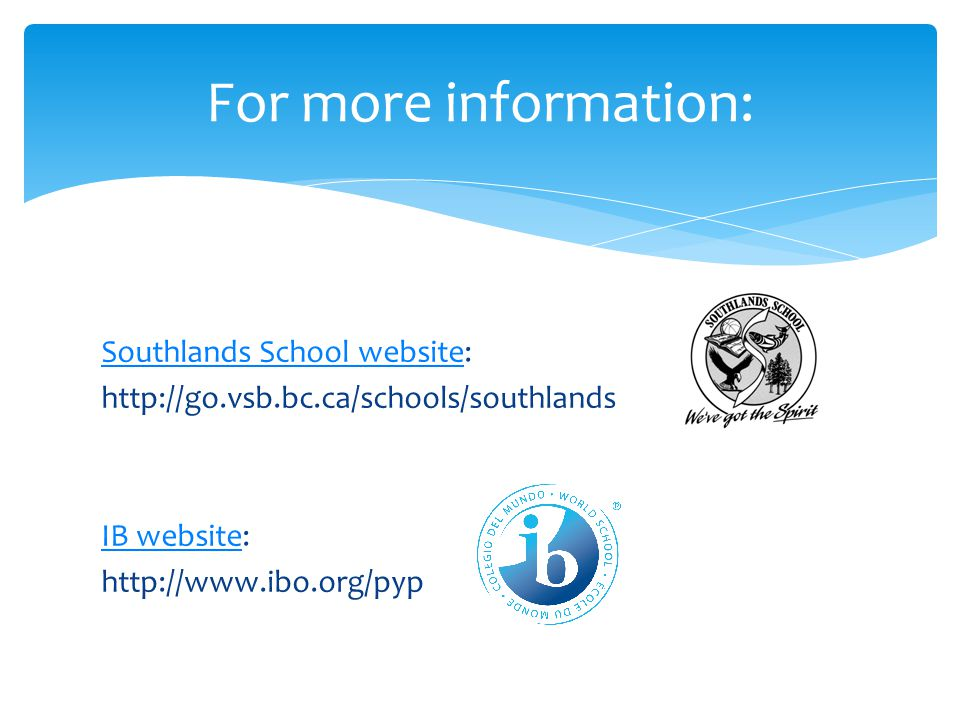 Southlands School websiteSouthlands School website: http://go.vsb.bc.ca/schools/southlands IB websiteIB website: http://www.ibo.org/pyp For more information: