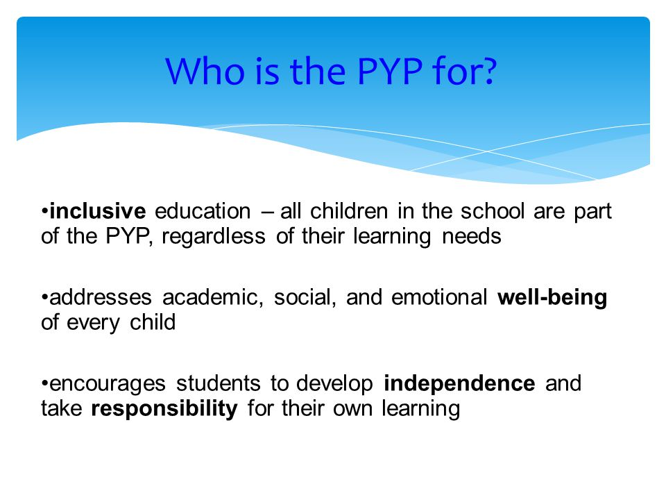 inclusive education – all children in the school are part of the PYP, regardless of their learning needs addresses academic, social, and emotional well-being of every child encourages students to develop independence and take responsibility for their own learning Who is the PYP for?