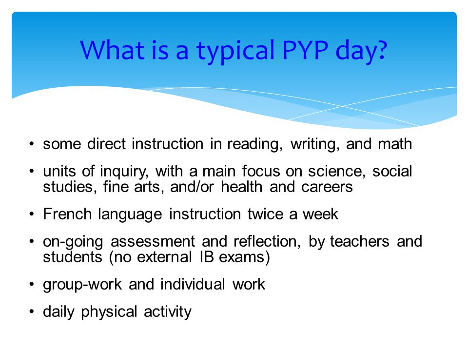some direct instruction in reading, writing, and math units of inquiry, with a main focus on science, social studies, fine arts, and/or health and careers French language instruction twice a week on-going assessment and reflection, by teachers and students (no external IB exams) group-work and individual work daily physical activity What is a typical PYP day?