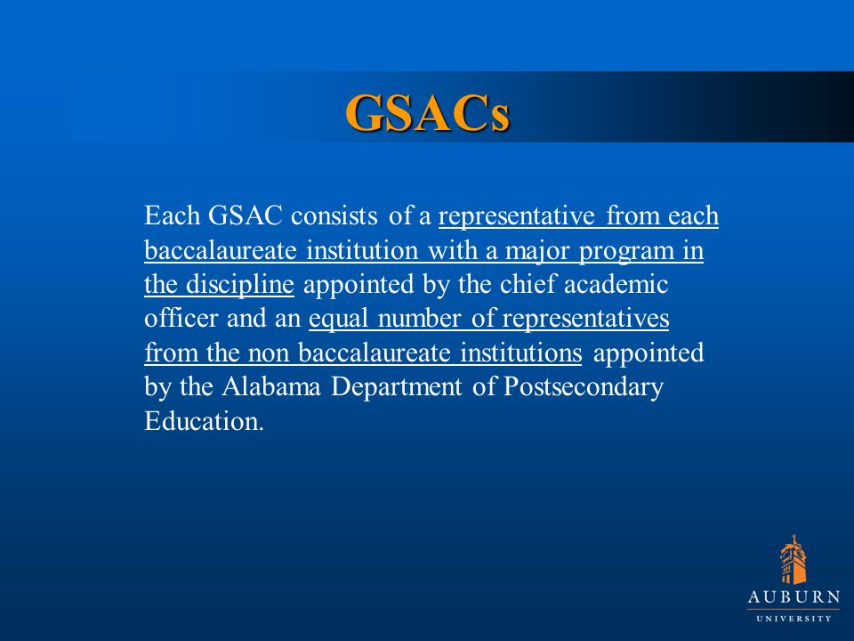 GSACs Each GSAC consists of a representative from each baccalaureate institution with a major program in the discipline appointed by the chief academic officer and an equal number of representatives from the non baccalaureate institutions appointed by the Alabama Department of Postsecondary Education.
