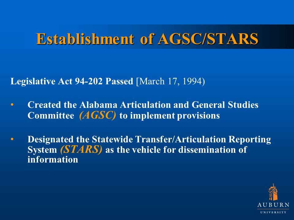 Establishment of AGSC/STARS Legislative Act Passed [March 17, 1994) Created the Alabama Articulation and General Studies Committee (AGSC) to implement provisions Designated the Statewide Transfer/Articulation Reporting System (STARS) as the vehicle for dissemination of information