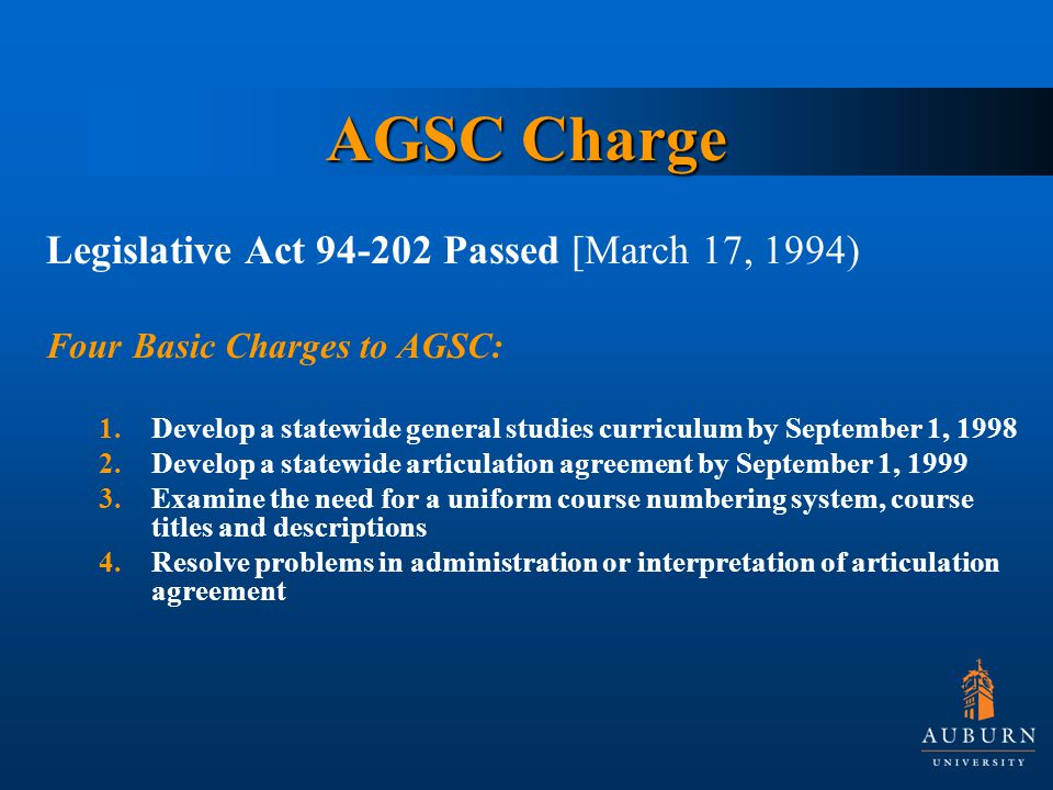 AGSC Charge Legislative Act Passed [March 17, 1994) Four Basic Charges to AGSC: 1.Develop a statewide general studies curriculum by September 1, Develop a statewide articulation agreement by September 1, Examine the need for a uniform course numbering system, course titles and descriptions 4.Resolve problems in administration or interpretation of articulation agreement