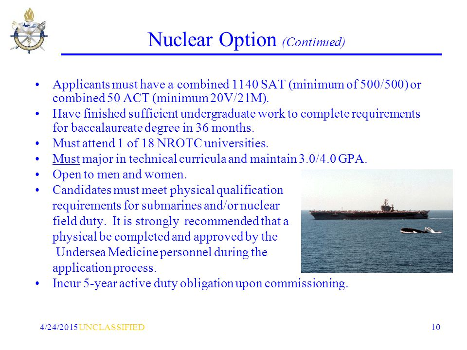 UNCLASSIFIED4/24/2015 10 Nuclear Option (Continued) Applicants must have a combined 1140 SAT (minimum of 500/500) or combined 50 ACT (minimum 20V/21M).