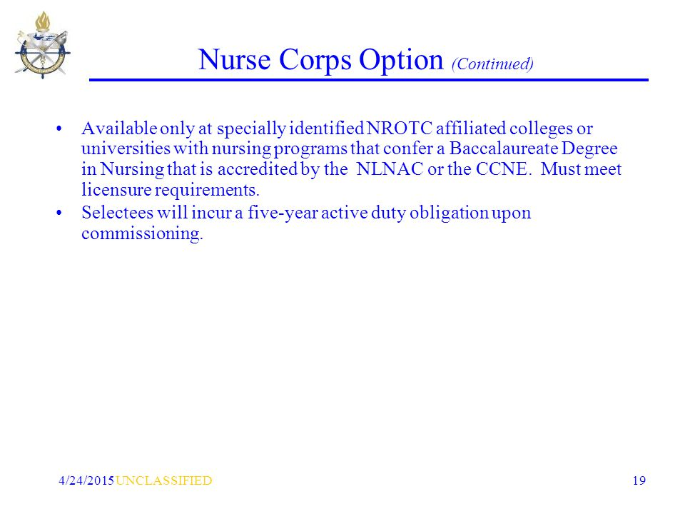 UNCLASSIFIED4/24/2015 19 Nurse Corps Option (Continued) Available only at specially identified NROTC affiliated colleges or universities with nursing programs that confer a Baccalaureate Degree in Nursing that is accredited by the NLNAC or the CCNE.