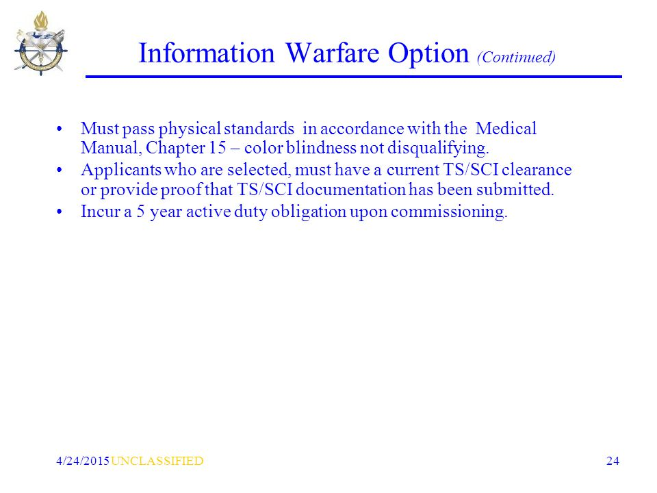 UNCLASSIFIED4/24/2015 24 Information Warfare Option (Continued) Must pass physical standards in accordance with the Medical Manual, Chapter 15 – color blindness not disqualifying.