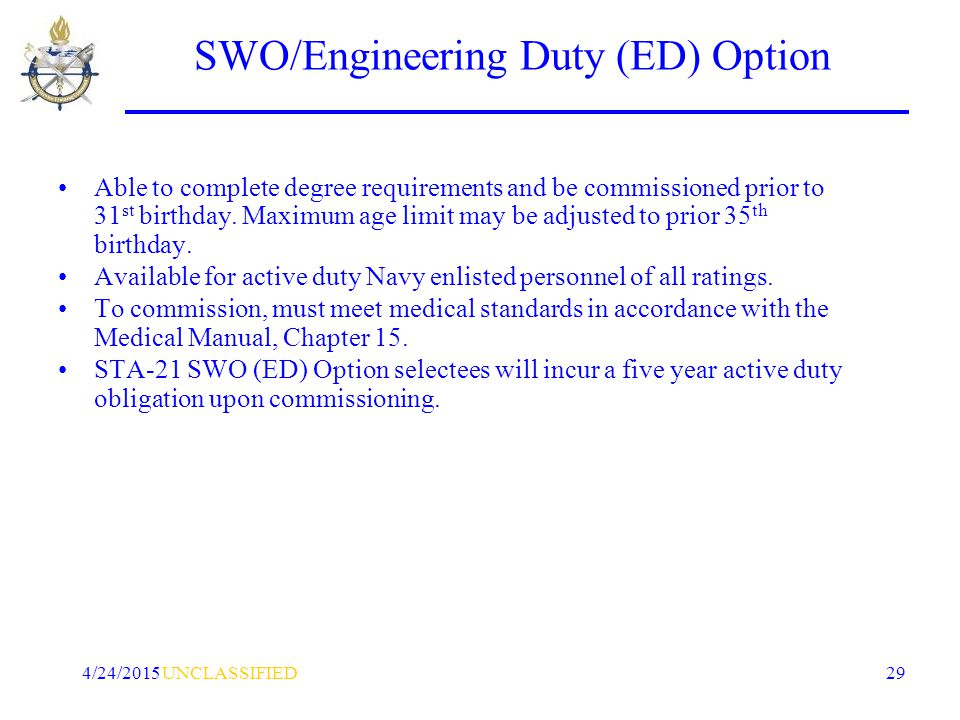 UNCLASSIFIED4/24/2015 29 SWO/Engineering Duty (ED) Option Able to complete degree requirements and be commissioned prior to 31 st birthday.