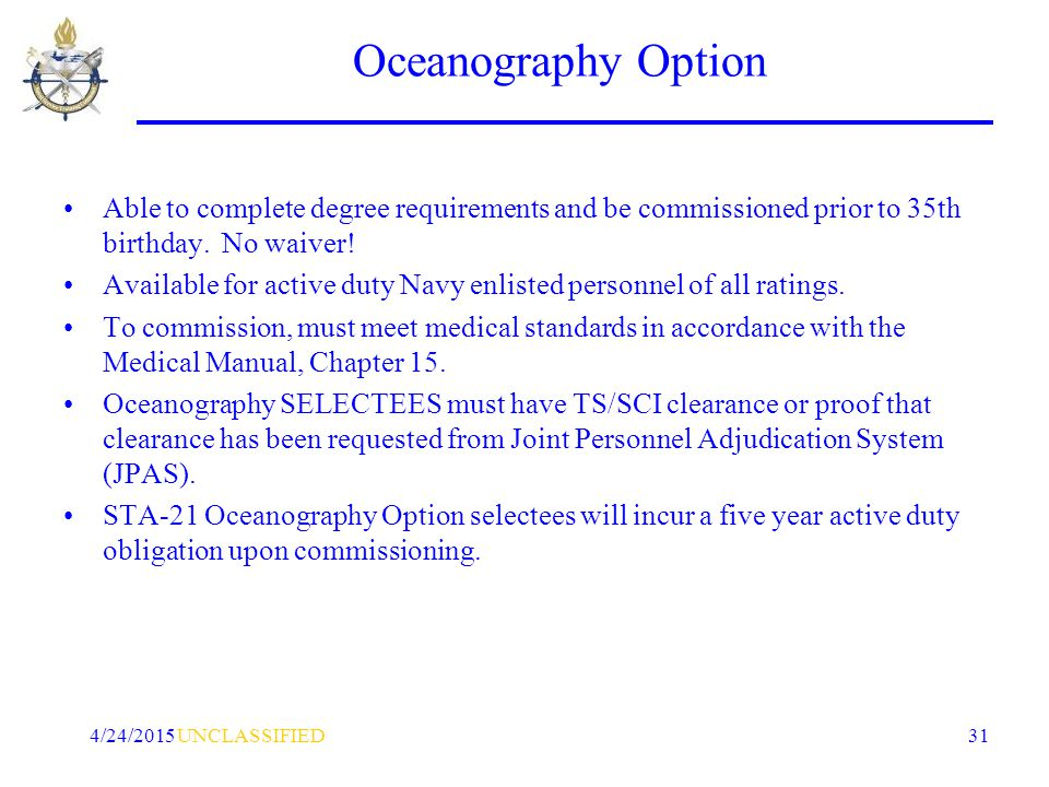 UNCLASSIFIED4/24/2015 31 Oceanography Option Able to complete degree requirements and be commissioned prior to 35th birthday.
