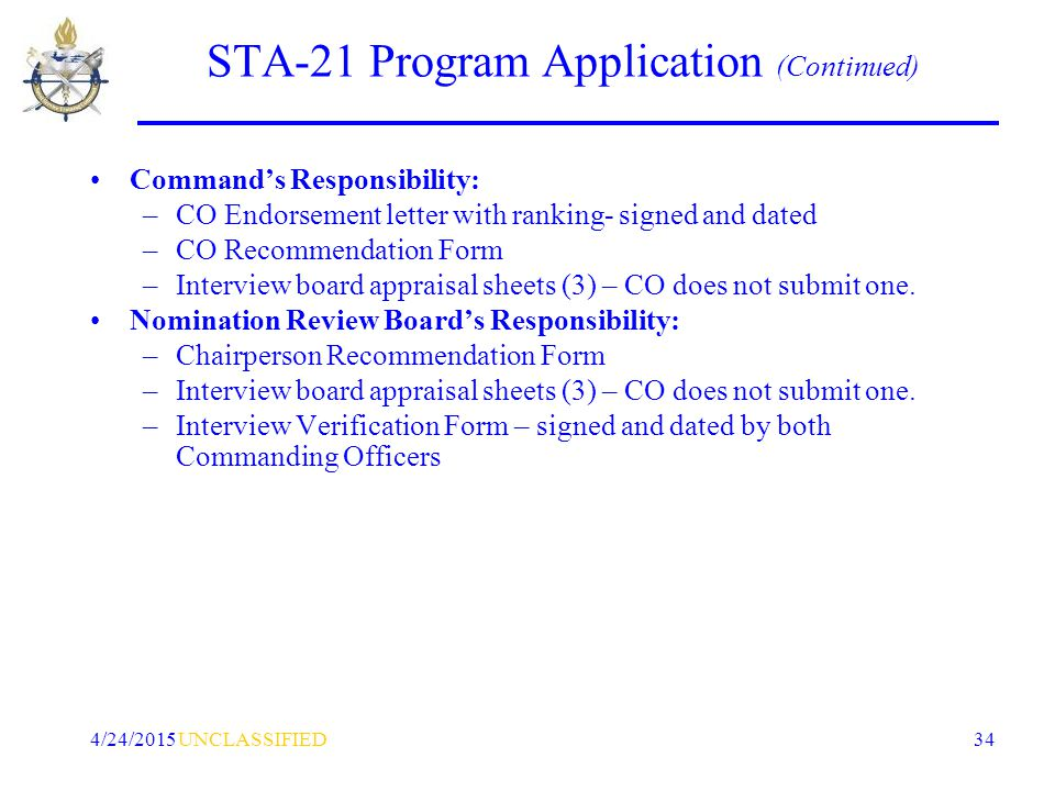 UNCLASSIFIED4/24/2015 34 STA-21 Program Application (Continued) Command's Responsibility: –CO Endorsement letter with ranking- signed and dated –CO Recommendation Form –Interview board appraisal sheets (3) – CO does not submit one.